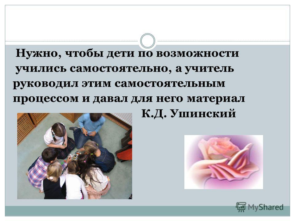Нужно, чтобы дети по возможности учились самостоятельно, а учитель руководил этим самостоятельным процессом и давал для него материал К.Д. Ушинский