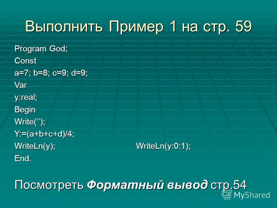 Выполнить Пример 1 на стр. 59 Посмотреть Форматный вывод стр.54 Program God; Const a=7; b=8; c=9; d=9; Vary:real;BeginWrite();Y:=(a+b+c+d)/4; WriteLn(y); WriteLn(y:0:1); End.