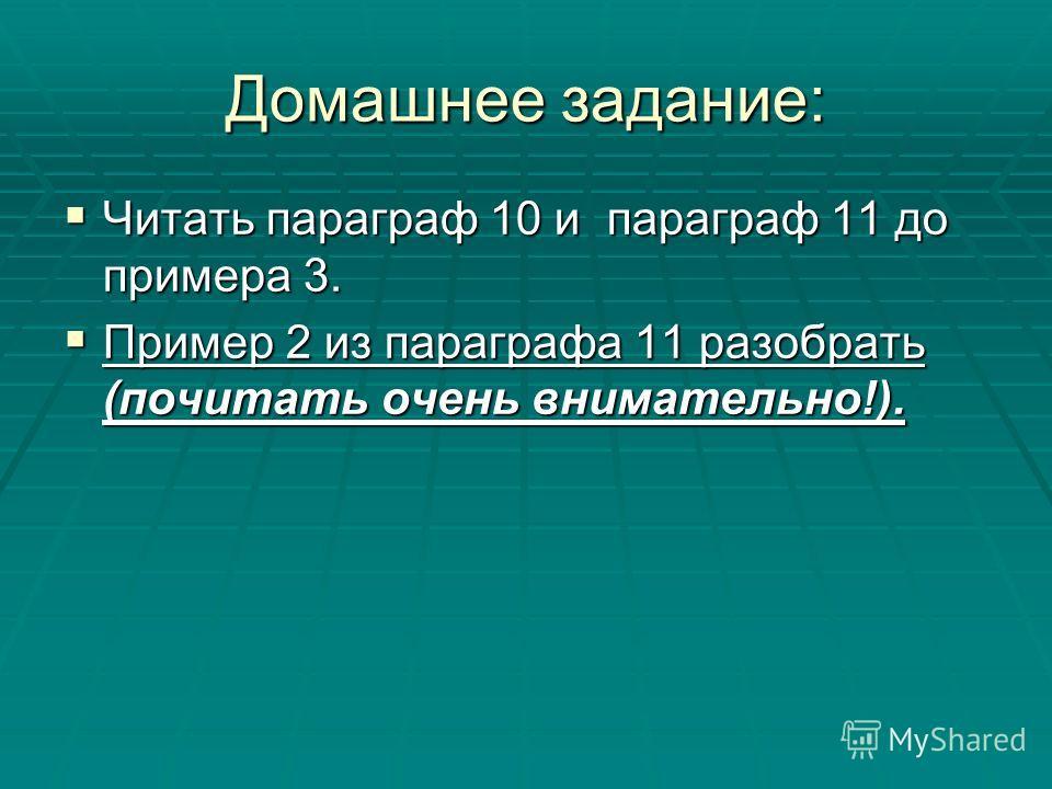 Домашнее задание: Читать параграф 10 и параграф 11 до примера 3. Читать параграф 10 и параграф 11 до примера 3. Пример 2 из параграфа 11 разобрать (почитать очень внимательно!). Пример 2 из параграфа 11 разобрать (почитать очень внимательно!).