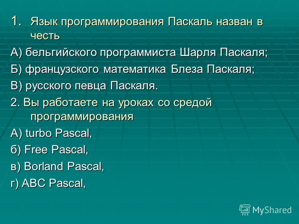 1. Язык программирования Паскаль назван в честь А) бельгийского программиста Шарля Паскаля; Б) французского математика Блеза Паскаля; В) русского певца Паскаля. 2. Вы работаете на уроках со средой программирования А) turbo Pascal, б) Free Pascal, в)