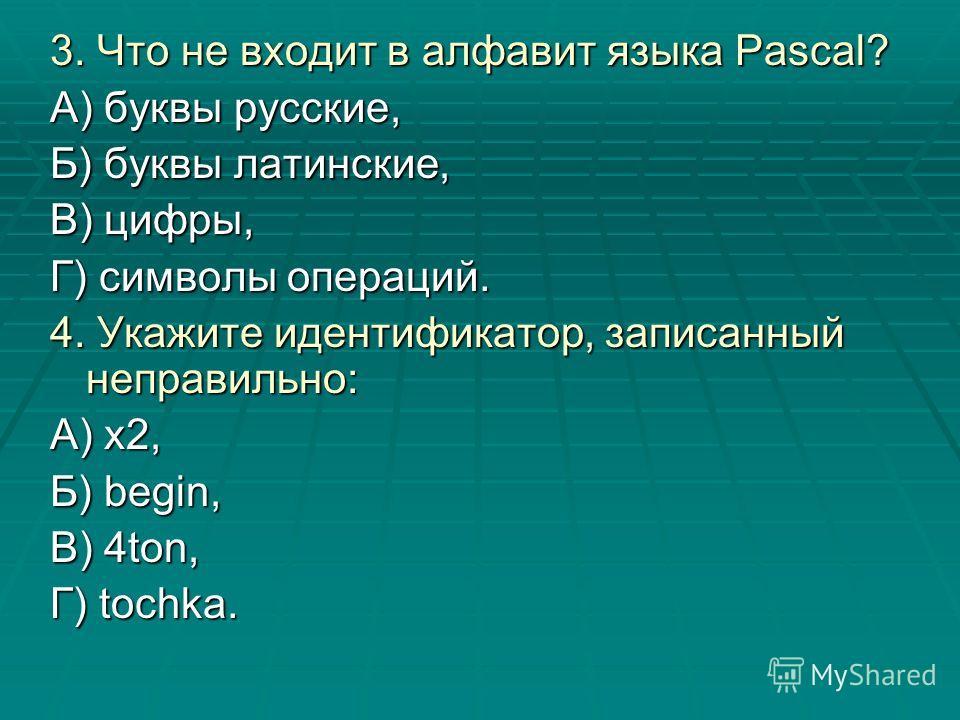3. Что не входит в алфавит языка Pascal? А) буквы русские, Б) буквы латинские, В) цифры, Г) символы операций. 4. Укажите идентификатор, записанный неправильно: А) х2, Б) begin, В) 4ton, Г) tochka.