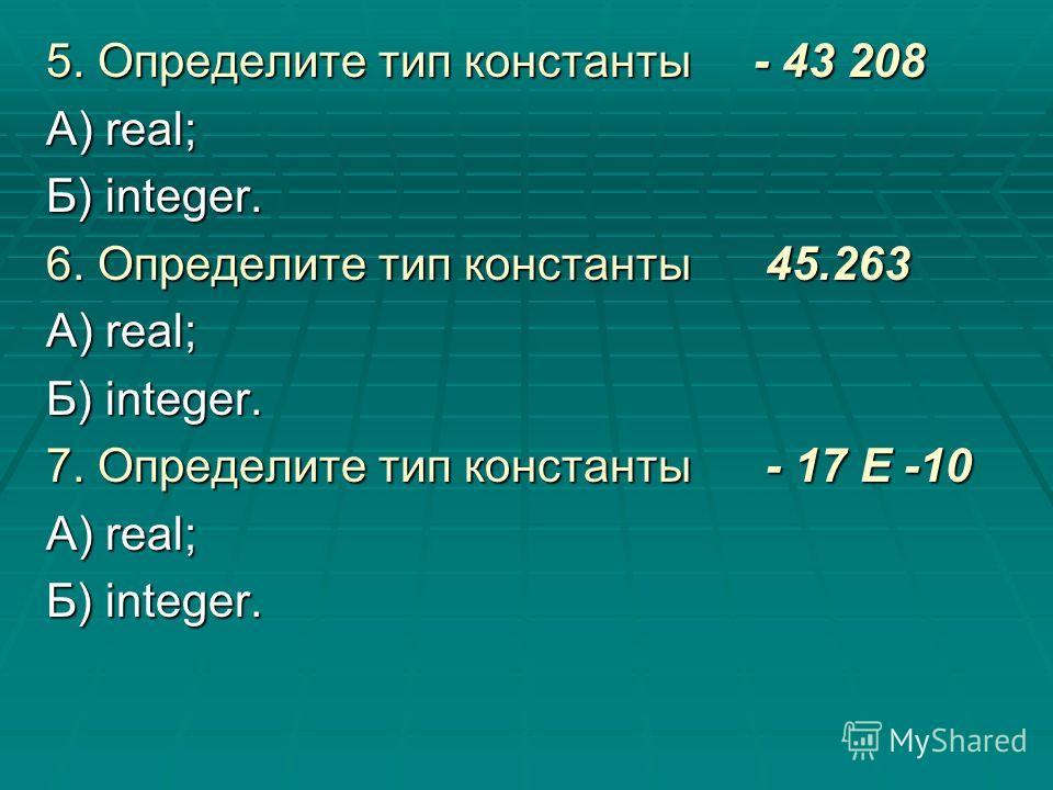5. Определите тип константы - 43 208 А) real; Б) integer. 6. Определите тип константы 45.263 А) real; Б) integer. 7. Определите тип константы - 17 E -10 А) real; Б) integer.