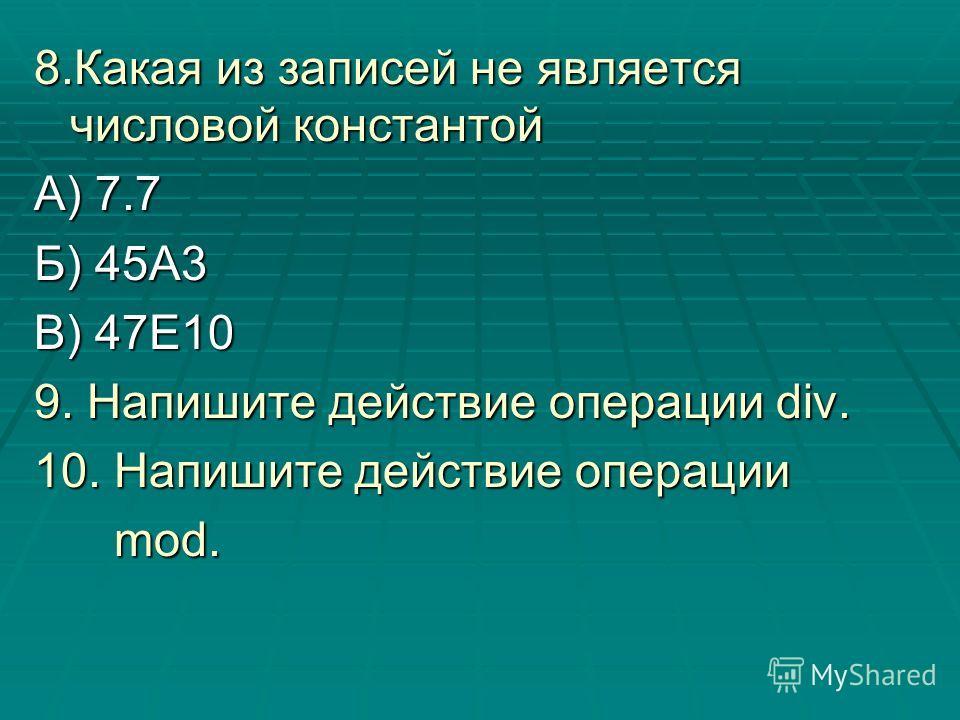 8.Какая из записей не является числовой константой А) 7.7 Б) 45А3 В) 47Е10 9. Напишите действие операции div. 10. Напишите действие операции mod. mod.
