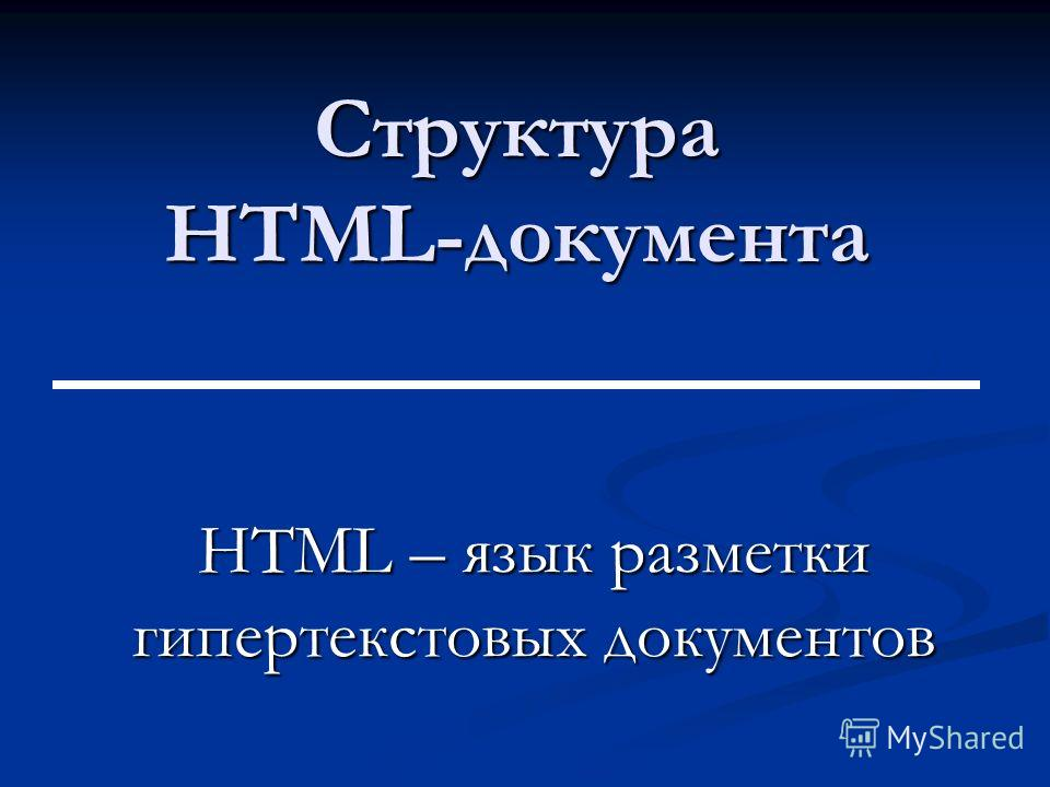 Структура HTML-документа HTML – язык разметки гипертекстовых документов