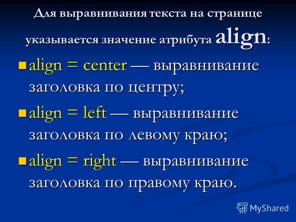 Для выравнивания текста на странице указывается значение атрибута align : align = center выравнивание заголовка по центру; align = center выравнивание заголовка по центру; align = left выравнивание заголовка по левому краю; align = left выравнивание