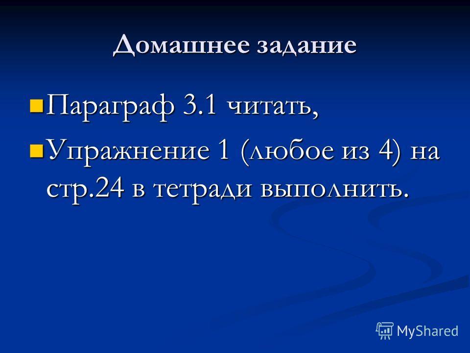 Домашнее задание Параграф 3.1 читать, Параграф 3.1 читать, Упражнение 1 (любое из 4) на стр.24 в тетради выполнить. Упражнение 1 (любое из 4) на стр.24 в тетради выполнить.