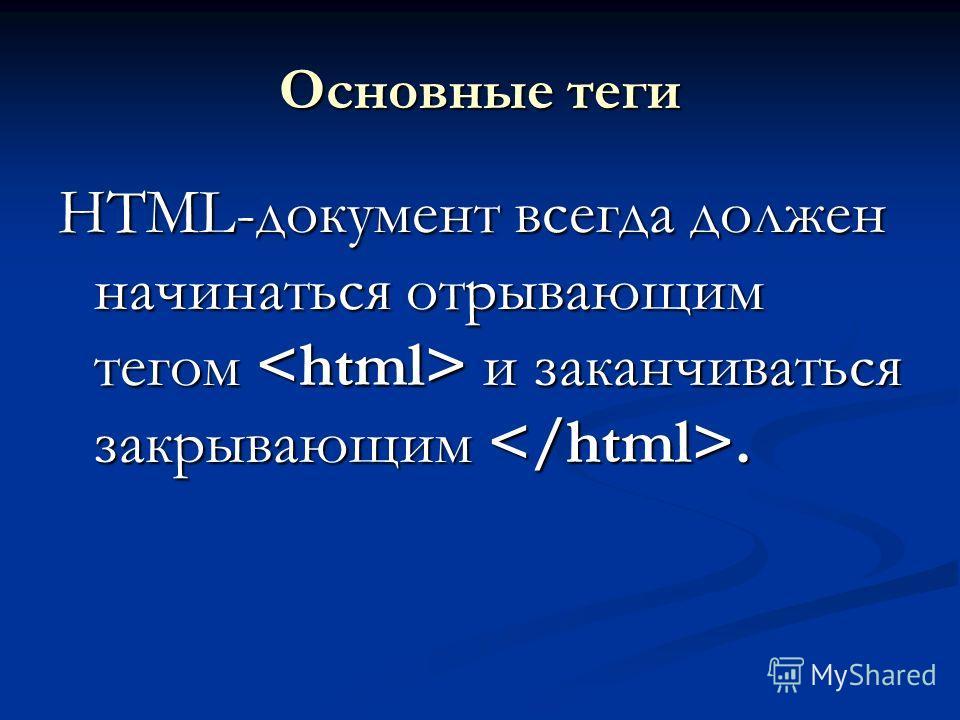 Основные теги HTML-документ всегда должен начинаться отрывающим тегом и заканчиваться закрывающим.