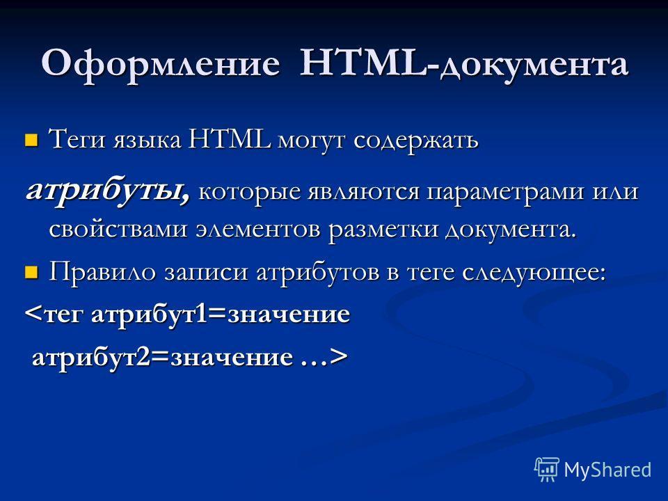 Оформление HTML-документа Теги языка HTML могут содержать Теги языка HTML могут содержать атрибуты, которые являются параметрами или свойствами элементов разметки документа. Правило записи атрибутов в теге следующее: Правило записи атрибутов в теге с