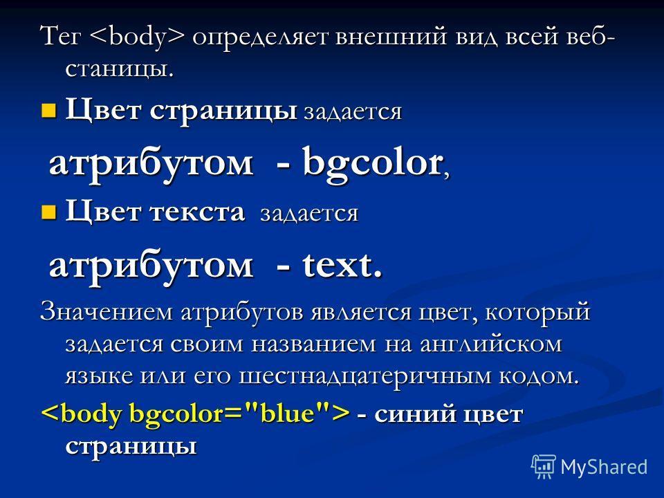 Тег определяет внешний вид всей веб- станицы. Цвет страницы задается Цвет страницы задается атрибутом - bgcolor, атрибутом - bgcolor, Цвет текста задается Цвет текста задается атрибутом - text. атрибутом - text. Значением атрибутов является цвет, кот