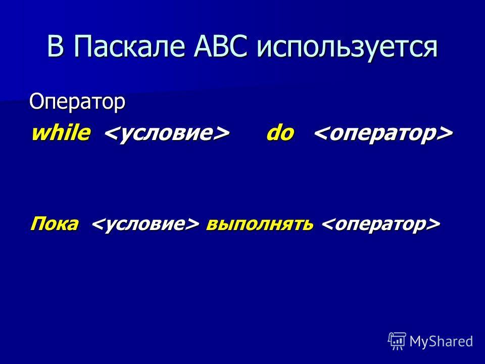 В Паскале АВС используется Оператор while do while do Пока выполнять Пока выполнять