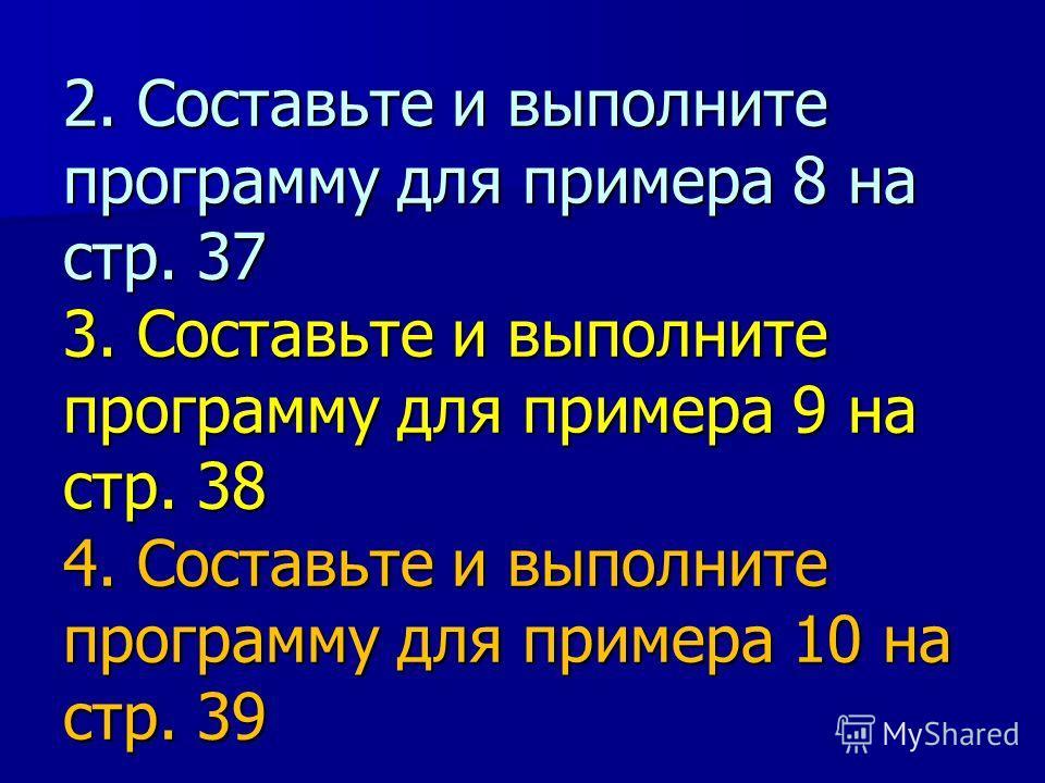 2. Составьте и выполните программу для примера 8 на стр. 37 3. Составьте и выполните программу для примера 9 на стр. 38 4. Составьте и выполните программу для примера 10 на стр. 39