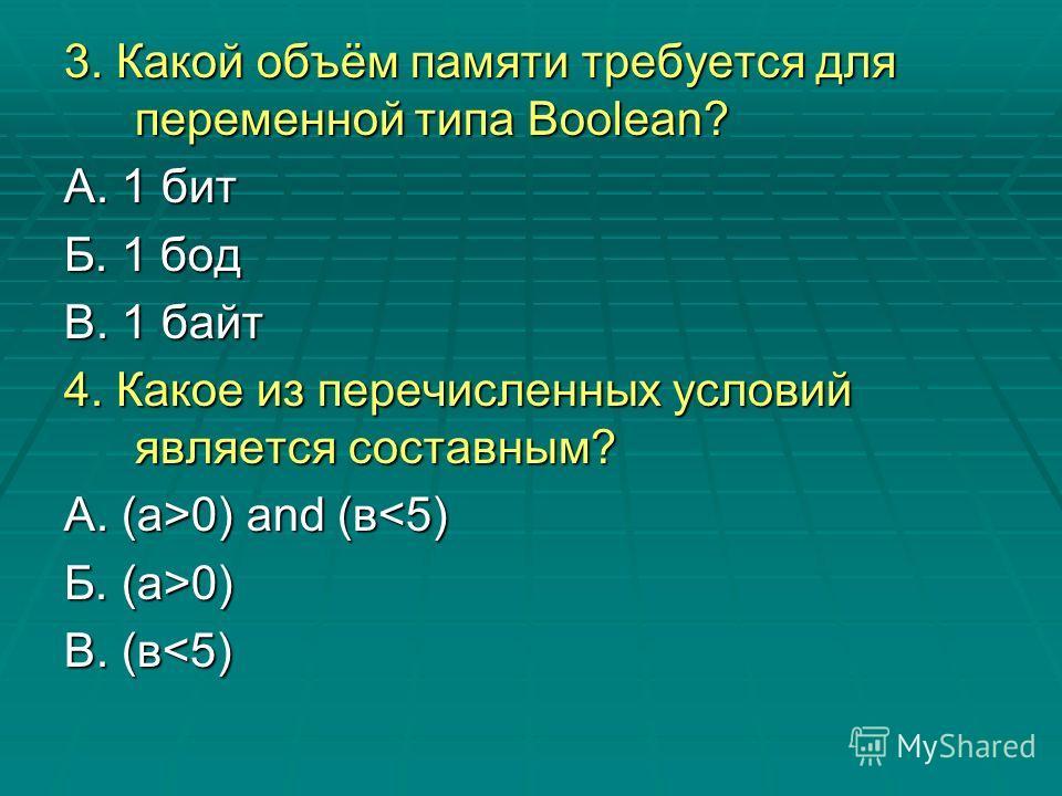 3. Какой объём памяти требуется для переменной типа Boolean? А. 1 бит Б. 1 бод В. 1 байт 4. Какое из перечисленных условий является составным? А. (а>0) and (в 0) and (в0) В. (в