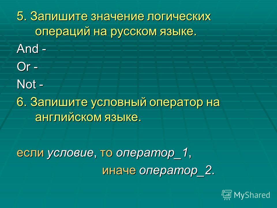 5. Запишите значение логических операций на русском языке. And - Or - Not - 6. Запишите условный оператор на английском языке. если условие, то оператор_1, иначе оператор_2. иначе оператор_2.