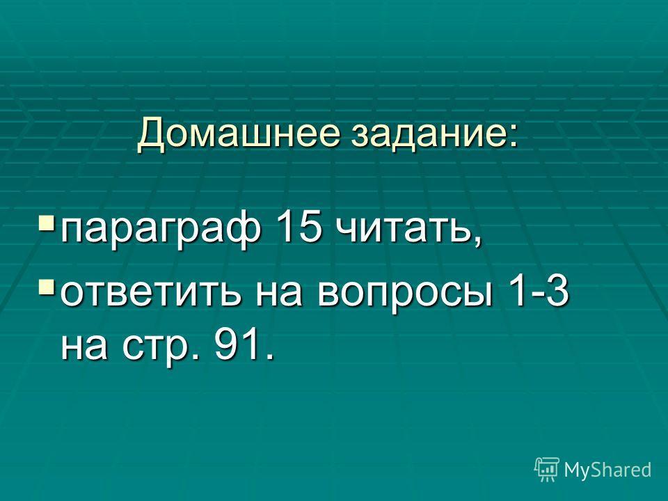 Домашнее задание: параграф 15 читать, параграф 15 читать, ответить на вопросы 1-3 на стр. 91. ответить на вопросы 1-3 на стр. 91.