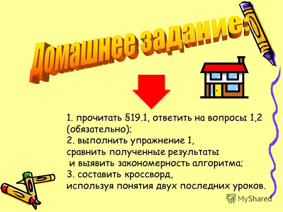 1. прочитать §19.1, ответить на вопросы 1,2 (обязательно); 2. выполнить упражнение 1, сравнить полученные результаты и выявить закономерность алгоритма; 3. составить кроссворд, используя понятия двух последних уроков.
