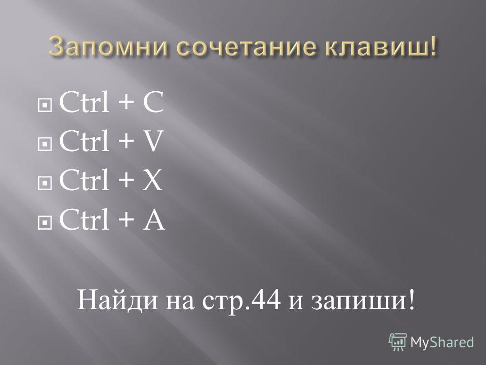 Ctrl + C Ctrl + V Ctrl + X Ctrl + A Найди на стр.44 и запиши !