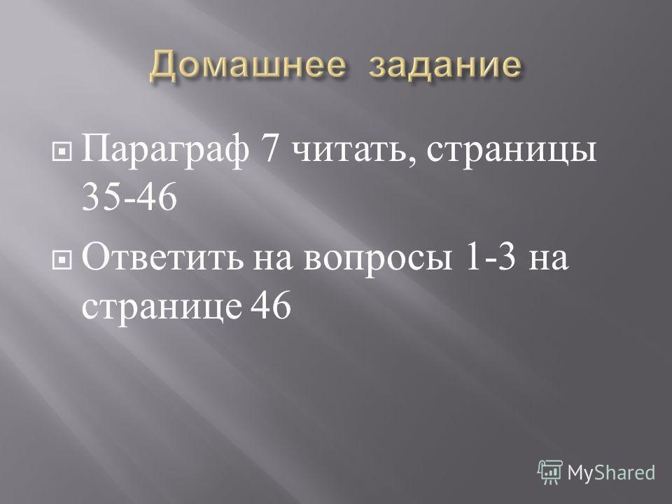 Параграф 7 читать, страницы 35-46 Ответить на вопросы 1-3 на странице 46