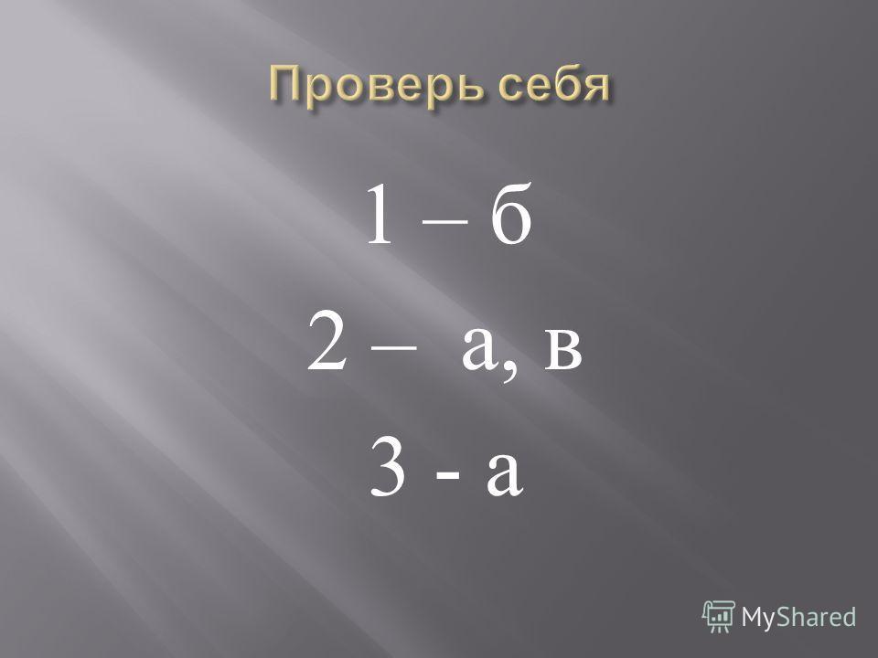 1 – б 2 – а, в 3 - а