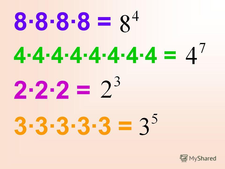 8·8·8·8 = 4·4·4·4·4·4·4·4 = 2·2·2 = 3·3·3·3·3 =