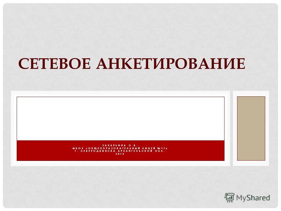 ЗАХАРЬИНА О.В. МБОУ «ОБЩЕОБРАЗОВАТЕЛЬНЫЙ ЛИЦЕЙ 17» Г. СЕВЕРОДВИНСКА АРХАНГЕЛЬСКОЙ ОБЛ. 2013 СЕТЕВОЕ АНКЕТИРОВАНИЕ