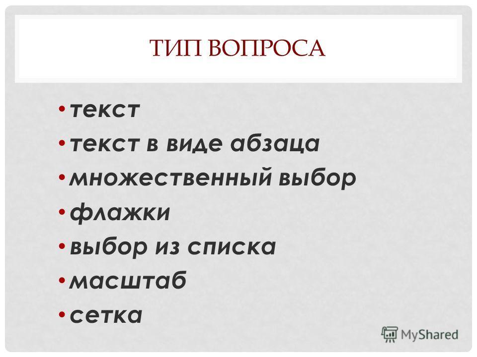 ТИП ВОПРОСА текст текст в виде абзаца множественный выбор флажки выбор из списка масштаб сетка