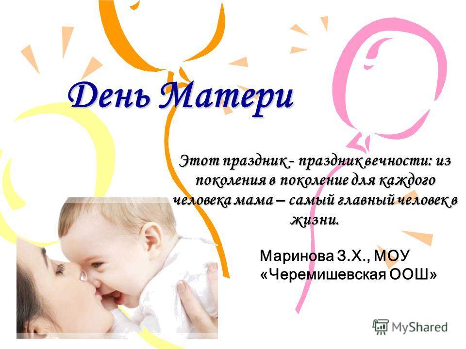 День Матери Этот праздник - праздник вечности: из поколения в поколение для каждого человека мама – самый главный человек в жизни. Маринова З.Х., МОУ «Черемишевская ООШ»