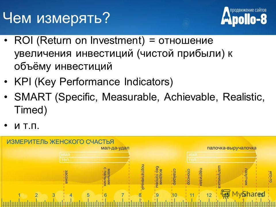Чем измерять? ROI (Return on Investment) = отношение увеличения инвестиций (чистой прибыли) к объёму инвестиций KPI (Key Performance Indicators) SMART (Specific, Measurable, Achievable, Realistiс, Timed) и т.п.