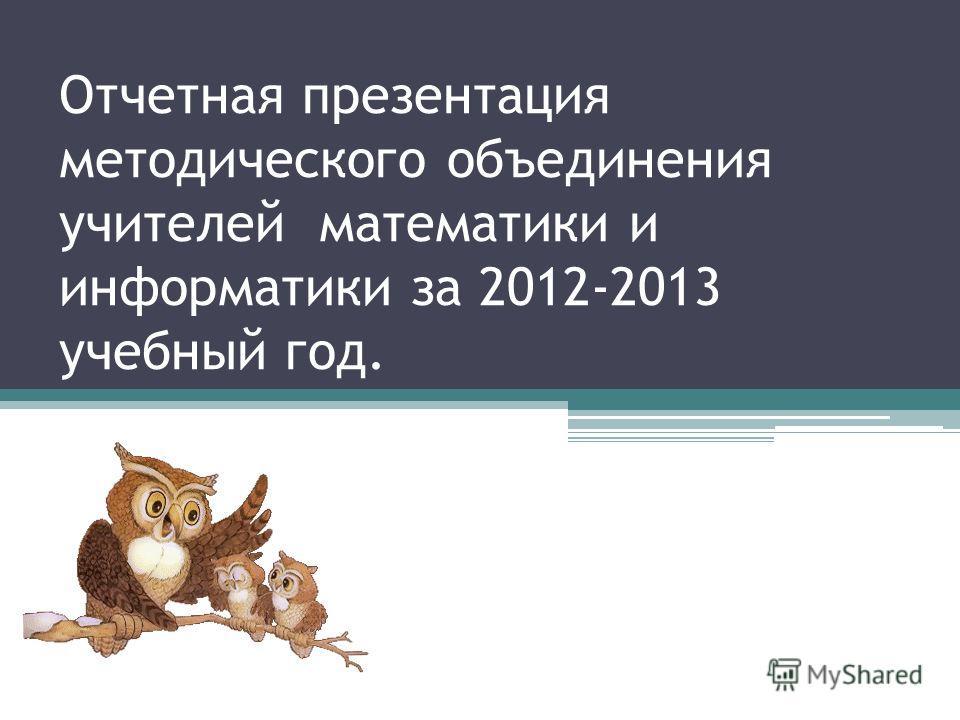Отчетная презентация методического объединения учителей математики и информатики за 2012-2013 учебный год.