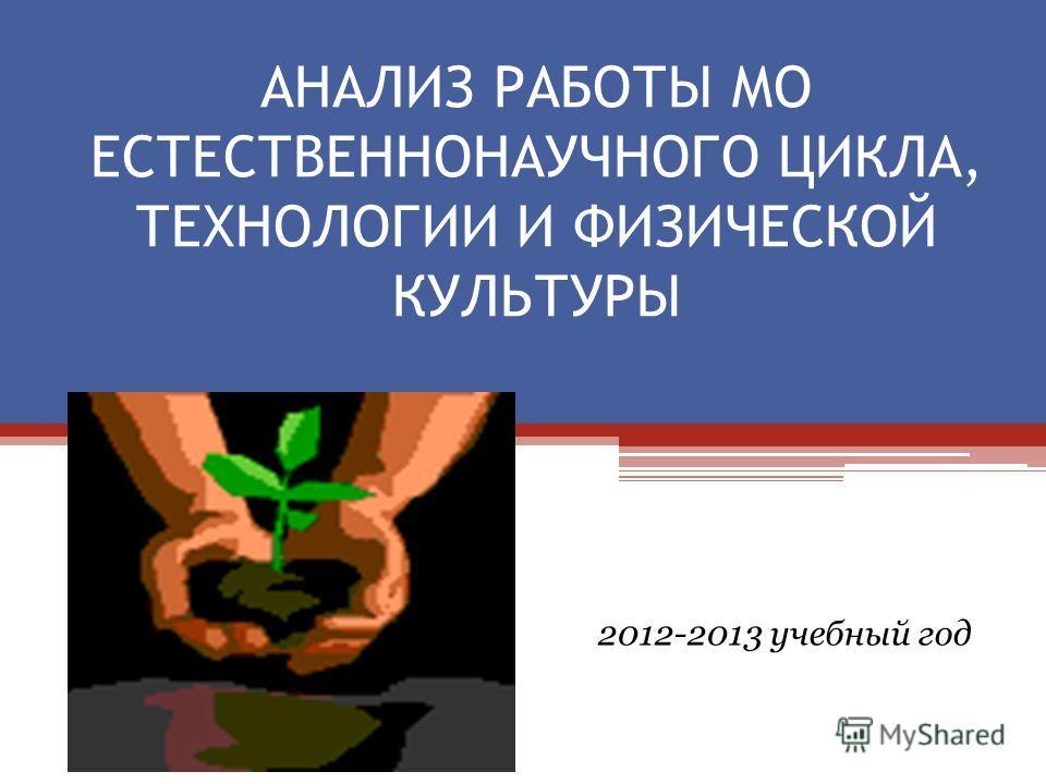 АНАЛИЗ РАБОТЫ МО ЕСТЕСТВЕННОНАУЧНОГО ЦИКЛА, ТЕХНОЛОГИИ И ФИЗИЧЕСКОЙ КУЛЬТУРЫ 2012-2013 учебный год