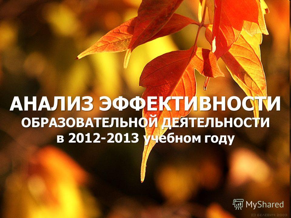 АНАЛИЗ ЭФФЕКТИВНОСТИ ОБРАЗОВАТЕЛЬНОЙ ДЕЯТЕЛЬНОСТИ в 2012-2013 учебном году