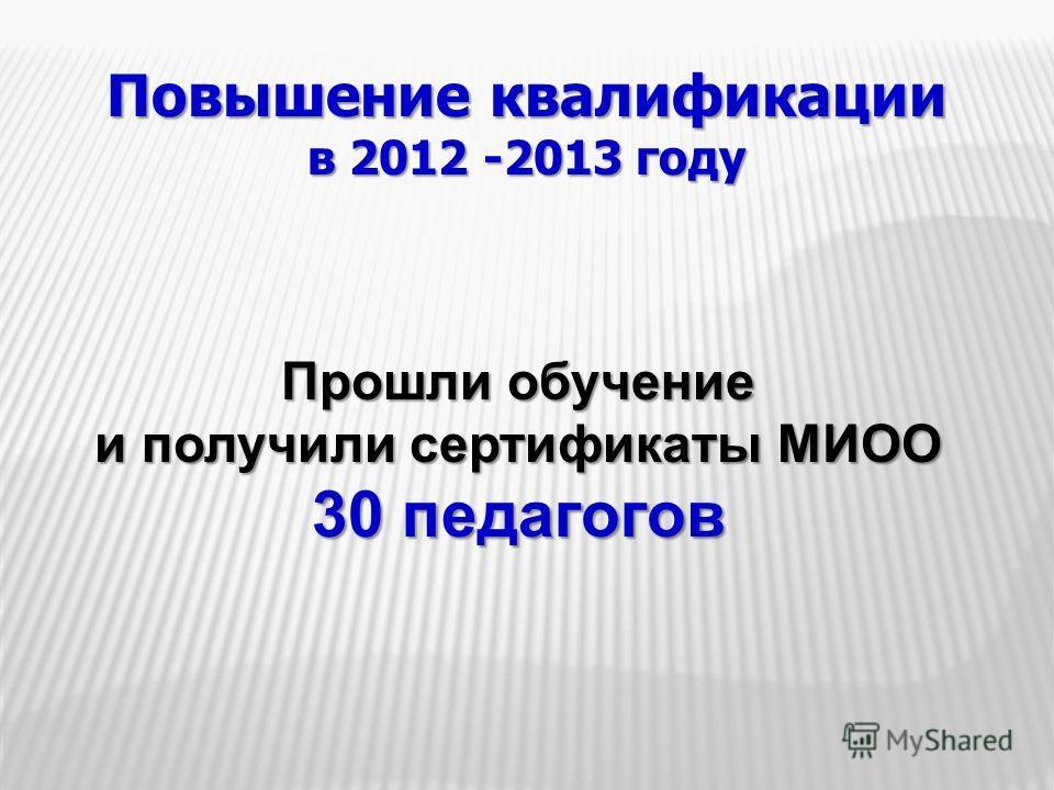 Повышение квалификации в 2012 -2013 году Прошли обучение и получили сертификаты МИОО 30 педагогов
