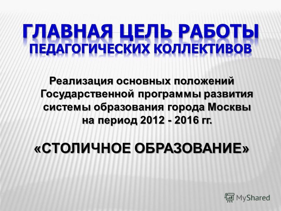 Реализация основных положений Государственной программы развития системы образования города Москвы на период 2012 - 2016 гг. « СТОЛИЧНОЕ ОБРАЗОВАНИЕ »