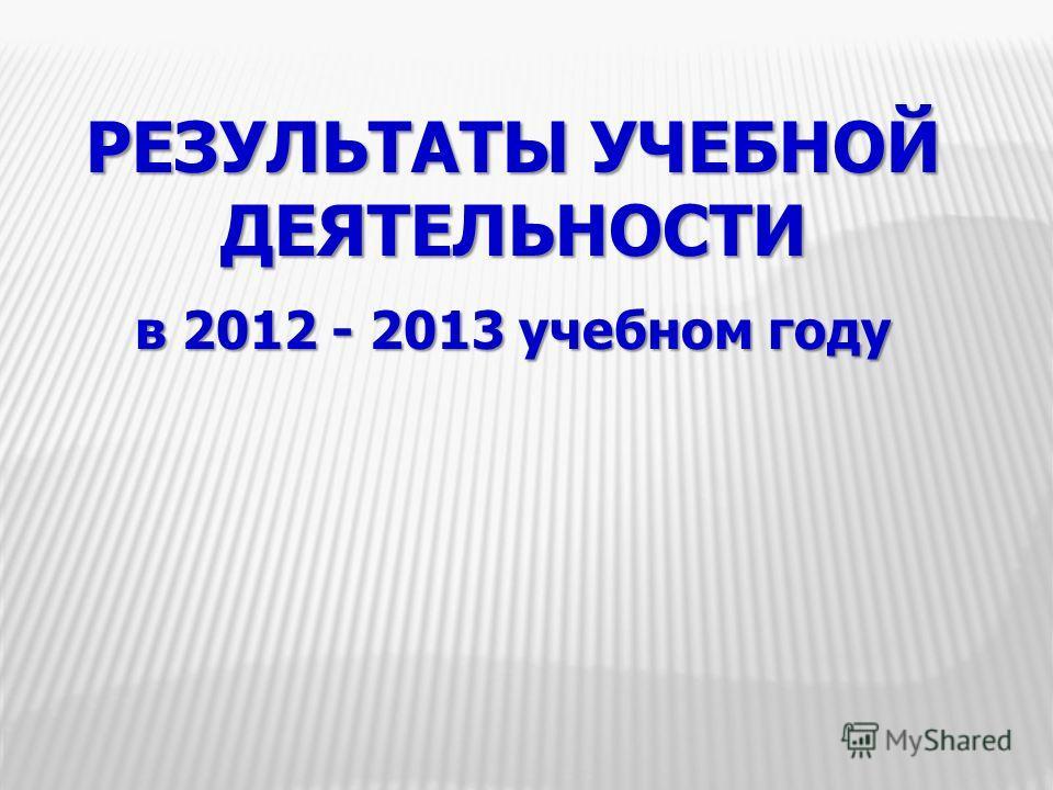 РЕЗУЛЬТАТЫ УЧЕБНОЙ ДЕЯТЕЛЬНОСТИ в 2012 - 2013 учебном году
