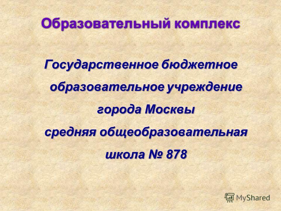 Образовательный комплекс Государственное бюджетное образовательное учреждение города Москвы средняя общеобразовательная школа 878