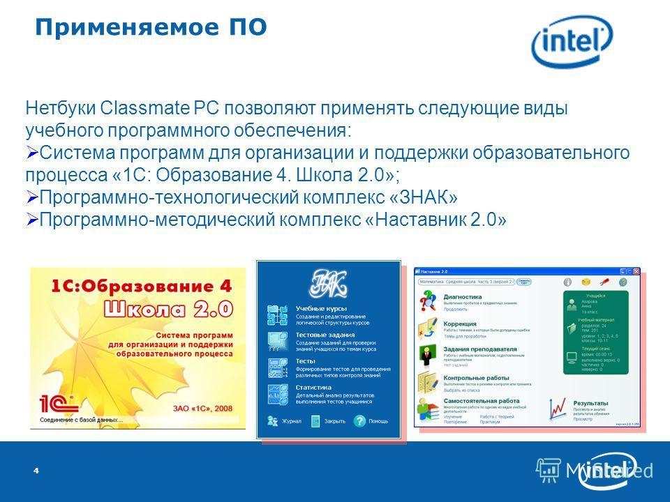4 Применяемое ПО Нетбуки Classmate PC позволяют применять следующие виды учебного программного обеспечения: Система программ для организации и поддержки образовательного процесса «1С: Образование 4. Школа 2.0»; Программно-технологический комплекс «ЗН