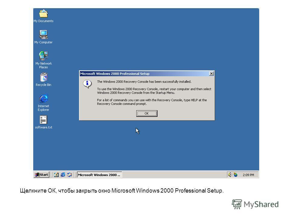 Щелкните ОК, чтобы закрыть окно Microsoft Windows 2000 Professional Setup.