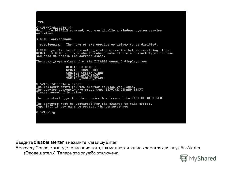Введите disable alerter и нажмите клавишу Enter. Recovery Console выведет описание того, как меняется запись реестра для службы Alerter (Оповещатель). Теперь эта служба отключена.