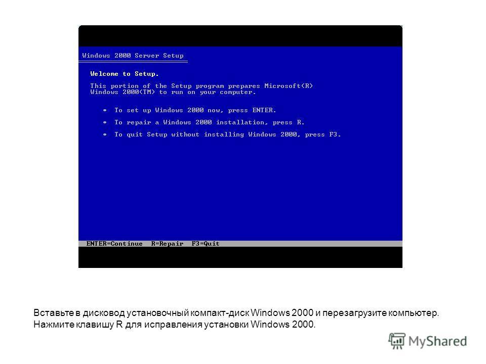Вставьте в дисковод установочный компакт-диск Windows 2000 и перезагрузите компьютер. Нажмите клавишу R для исправления установки Windows 2000.