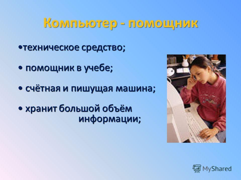 Компьютер - помощник техническое средство;техническое средство; помощник в учебе; помощник в учебе; счётная и пишущая машина; счётная и пишущая машина; хранит большой объём хранит большой объём информации; информации;
