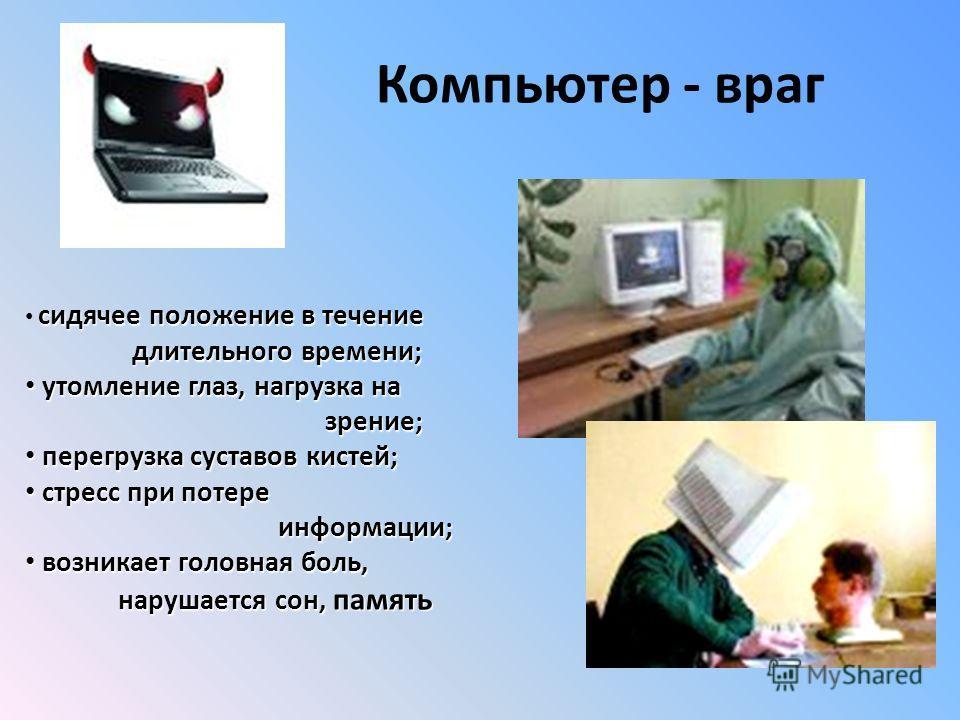 Компьютер - враг сидячее положение в течение длительного времени; длительного времени; утомление глаз, нагрузка на утомление глаз, нагрузка на зрение; зрение; перегрузка суставов кистей; перегрузка суставов кистей; стресс при потере стресс при потере