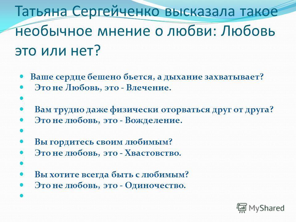 Татьяна Сергейченко высказала такое необычное мнение о любви: Любовь это или нет? Ваше сердце бешено бьется, а дыхание захватывает? Это не Любовь, это - Влечение. Вам трудно даже физически оторваться друг от друга? Это не любовь, это - Вожделение. Вы