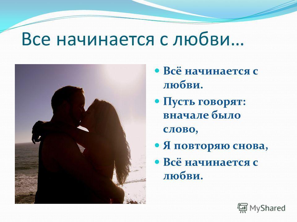 Все начинается с любви… Всё начинается с любви. Пусть говорят: вначале было слово, Я повторяю снова, Всё начинается с любви.
