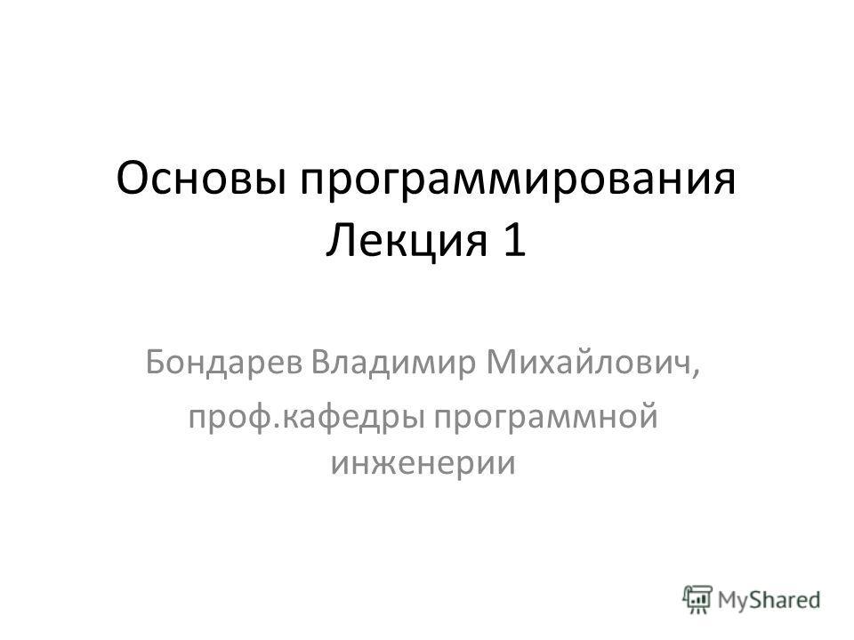 Основы программирования Лекция 1 Бондарев Владимир Михайлович, проф.кафедры программной инженерии