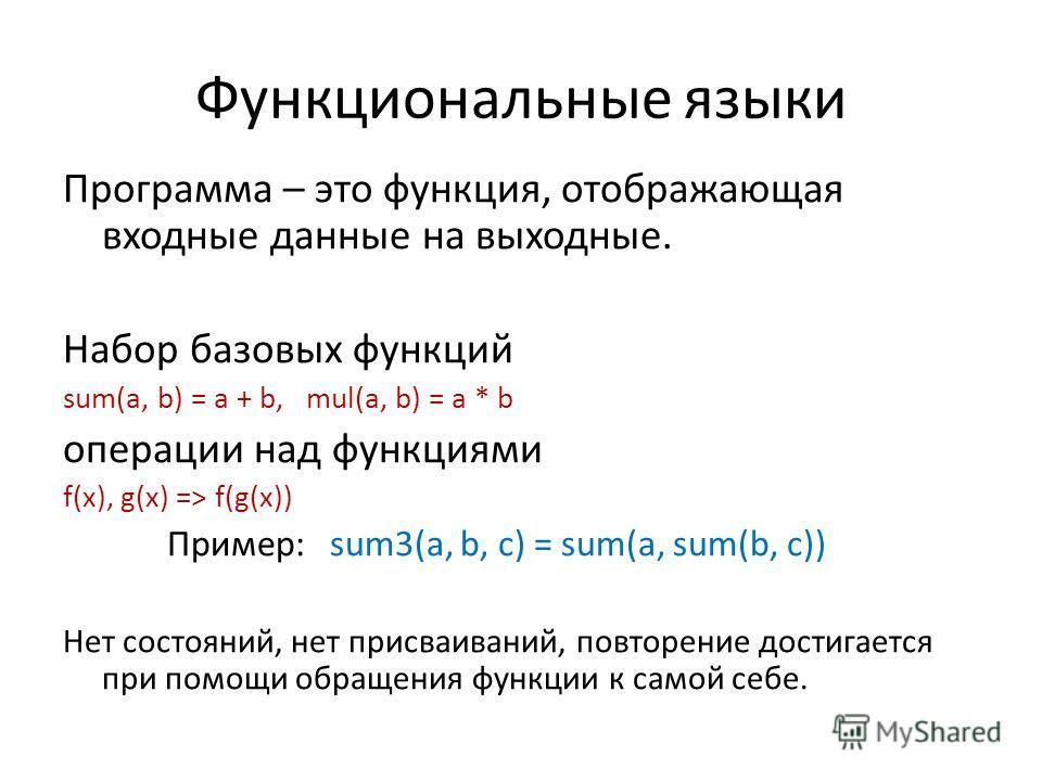 Функциональные языки Программа – это функция, отображающая входные данные на выходные. Набор базовых функций sum(a, b) = a + b, mul(a, b) = a * b операции над функциями f(x), g(x) => f(g(x)) Пример: sum3(a, b, c) = sum(a, sum(b, c)) Нет состояний, не