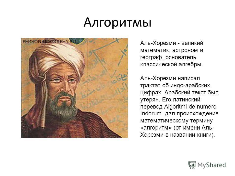 Алгоритмы Аль-Хорезми - великий математик, астроном и географ, основатель классической алгебры. Аль-Хорезми написал трактат об индо-арабских цифрах. Арабский текст был утерян. Его латинский перевод Algoritmi de numero Indorum дал происхождение матема