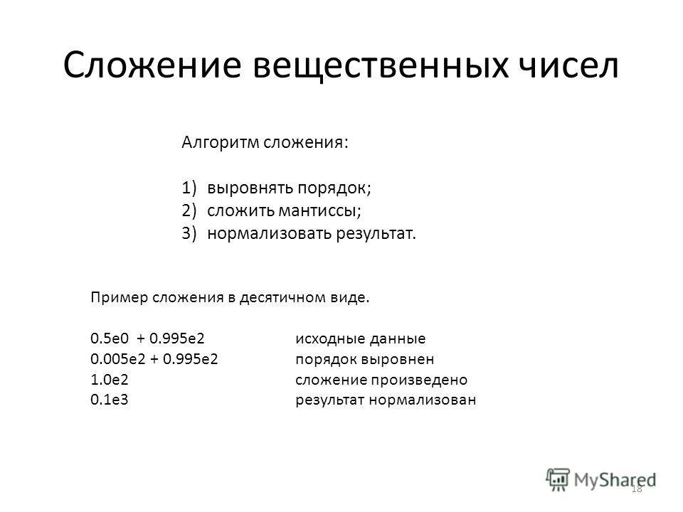 Сложение вещественных чисел Алгоритм сложения: 1)выровнять порядок; 2)сложить мантиссы; 3)нормализовать результат. Пример сложения в десятичном виде. 0.5e0 + 0.995e2исходные данные 0.005e2 + 0.995e2 порядок выровнен 1.0e2 сложение произведено 0.1e3ре