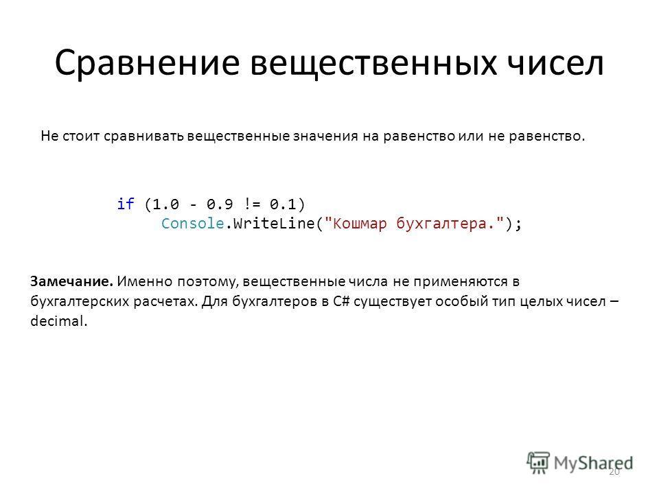 Сравнение вещественных чисел Не стоит сравнивать вещественные значения на равенство или не равенство. if (1.0 - 0.9 != 0.1) Console.WriteLine(