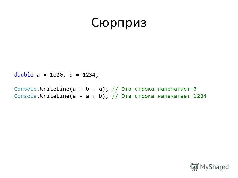 Сюрприз double a = 1e20, b = 1234; Console.WriteLine(a + b - a); // Эта строка напечатает 0 Console.WriteLine(a - a + b); // Эта строка напечатает 1234 21