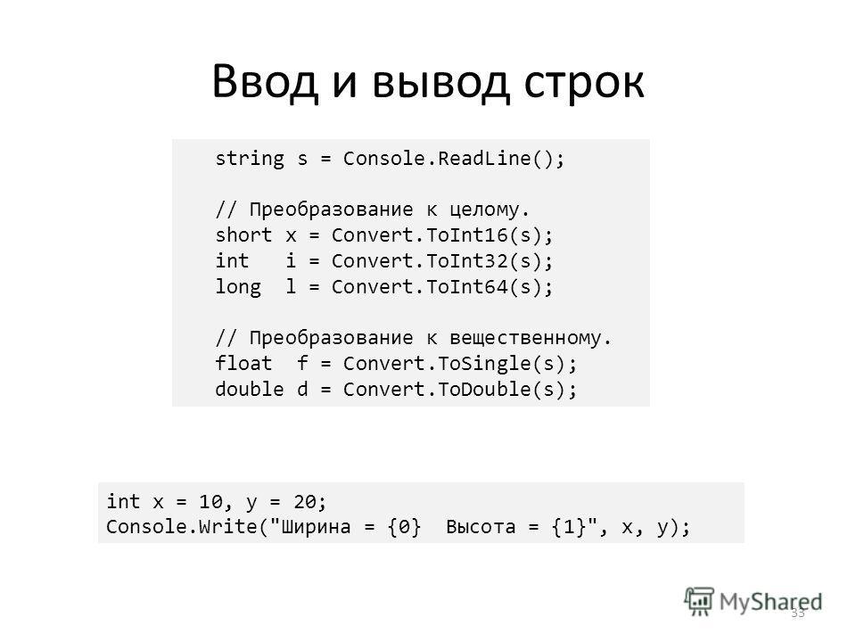 Ввод и вывод строк 33 string s = Console.ReadLine(); // Преобразование к целому. short x = Convert.ToInt16(s); int i = Convert.ToInt32(s); long l = Convert.ToInt64(s); // Преобразование к вещественному. float f = Convert.ToSingle(s); double d = Conve