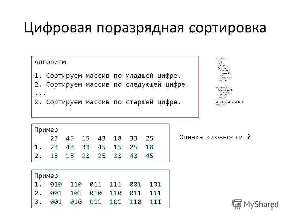 Цифровая поразрядная сортировка 9 Алгоритм 1. Сортируем массив по младшей цифре. 2. Сортируем массив по следующей цифре.... x. Сортируем массив по старшей цифре. Пример 23 45 15 43 18 33 25 1. 23 43 33 45 15 25 18 2. 15 18 23 25 33 43 45 Оценка сложн